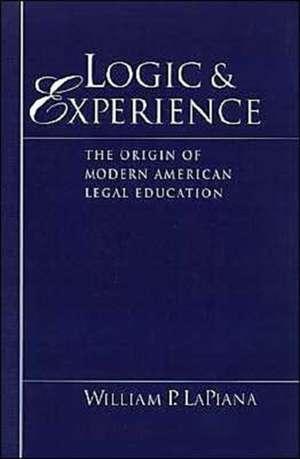 Logic and Experience: The Origin of Modern American Legal Education de William P. LaPiana