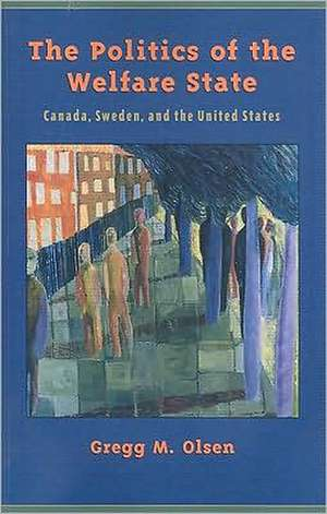 The Politics of the Welfare State: Canada, Sweden, and the United States de Gregg Olsen