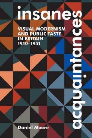 Insane Acquaintances: Visual Modernism and Public Taste in Britain, 1910-1951 de Daniel Moore