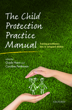 The Child Protection Practice Manual: Training practitioners how to safeguard children de Gayle Hann