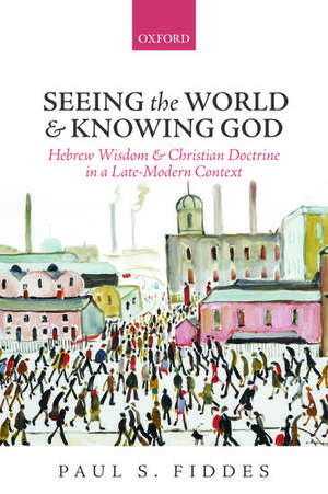 Seeing the World and Knowing God: Hebrew Wisdom and Christian Doctrine in a Late-Modern Context de Paul S. Fiddes