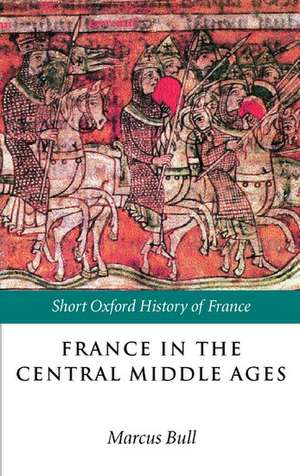 France in the Central Middle Ages:  900-1200 de Marcus Bull