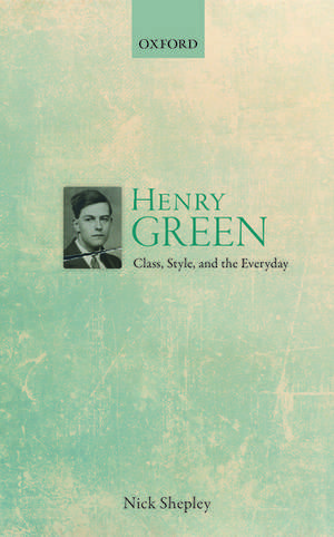 Henry Green: Class, Style, and the Everyday de Nick Shepley