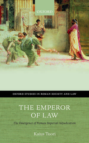 The Emperor of Law: The Emergence of Roman Imperial Adjudication de Kaius Tuori