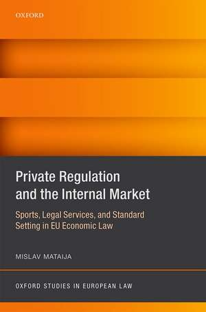 Private Regulation and the Internal Market: Sports, Legal Services, and Standard Setting in EU Economic Law de Mislav Mataija