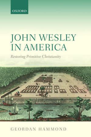 John Wesley in America: Restoring Primitive Christianity de Geordan Hammond