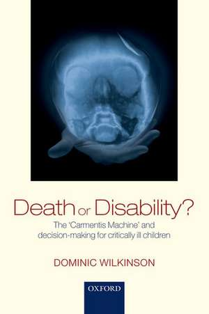 Death or Disability?: The 'Carmentis Machine' and decision-making for critically ill children de Dominic Wilkinson