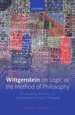 Wittgenstein on Logic as the Method of Philosophy: Re-examining the Roots and Development of Analytic Philosophy de Oskari Kuusela