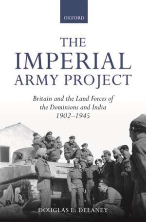 The Imperial Army Project: Britain and the Land Forces of the Dominions and India, 1902-1945 de Douglas E. Delaney