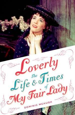 Loverly: The Life and Times of My Fair Lady de Dominic McHugh