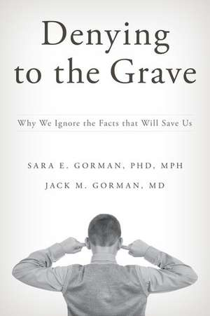 Denying to the Grave: Why We Ignore the Facts that Will Save Us de Sara E. Gorman
