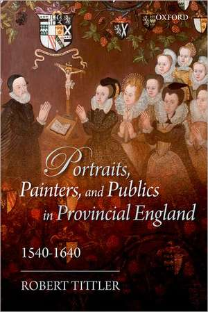 Portraits, Painters, and Publics in Provincial England, 1540—1640 de Robert Tittler