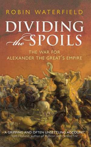 Dividing the Spoils: The War for Alexander the Great's Empire de Robin Waterfield