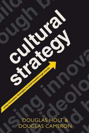 Cultural Strategy: Using Innovative Ideologies to Build Breakthrough Brands de Douglas Holt