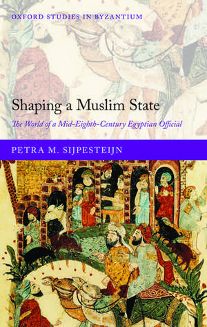 Shaping a Muslim State: The World of a Mid-Eighth-Century Egyptian Official de Petra M. Sijpesteijn