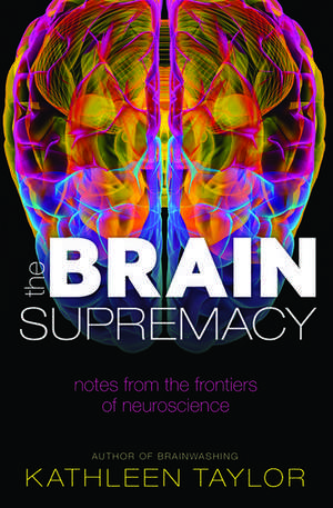 The Brain Supremacy: Notes from the frontiers of neuroscience de Kathleen Taylor