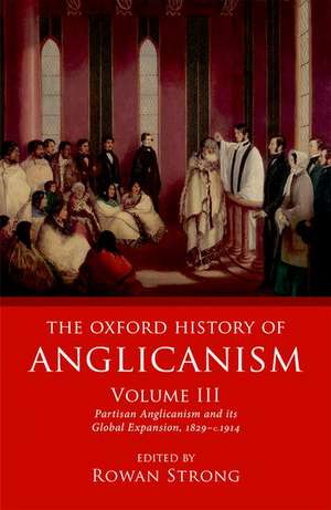 The Oxford History of Anglicanism, Volume III: Partisan Anglicanism and its Global Expansion 1829-c. 1914 de Rowan Strong
