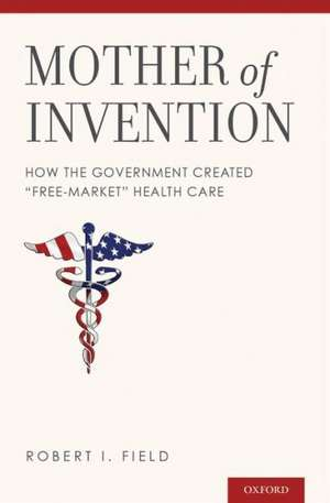"""Mother of Invention: How the Government Created """"Free-Market"""" Health Care de Robert I. Field"""