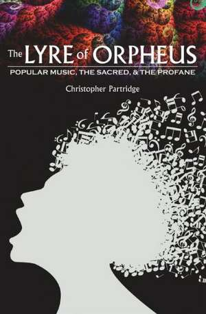 The Lyre of Orpheus: Popular Music, the Sacred, and the Profane de Christopher Partridge