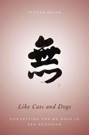Like Cats and Dogs: Contesting the Mu Koan in Zen Buddhism de Steven Heine