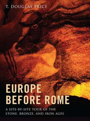Europe before Rome: A Site-by-Site Tour of the Stone, Bronze, and Iron Ages de T. Douglas Price