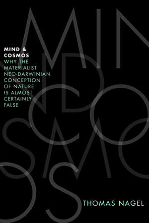 Mind and Cosmos: Why the Materialist Neo-Darwinian Conception of Nature is Almost Certainly False de Thomas Nagel