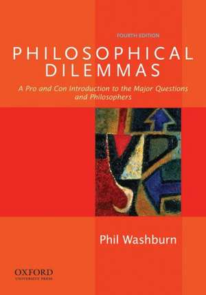 Philosophical Dilemmas: A Pro and Con Introduction to the Major Questions and Philosophers de Phil Washburn