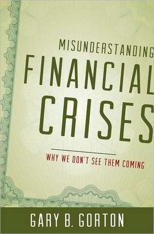 Misunderstanding Financial Crises: Why We Don't See Them Coming de Gary B. Gorton