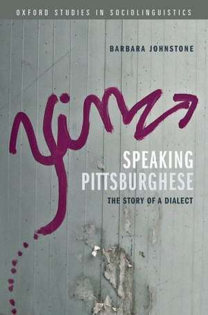 Speaking Pittsburghese: The Story of a Dialect de Barbara Johnstone