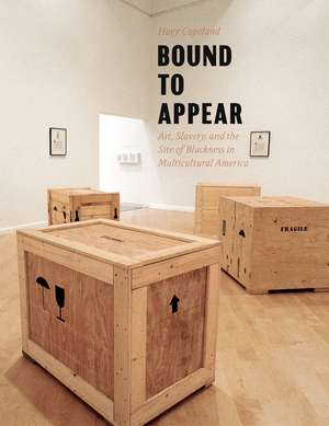 Bound to Appear: Art, Slavery, and the Site of Blackness in Multicultural America de Huey Copeland