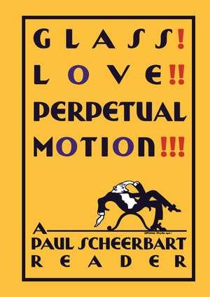 Glass! Love!! Perpetual Motion!!!: A Paul Scheerbart Reader de Paul Scheerbart