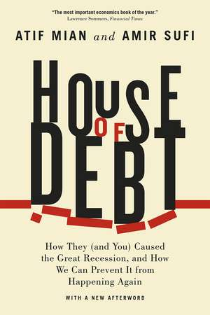 House of Debt: How They (and You) Caused the Great Recession, and How We Can Prevent It from Happening Again de Atif Mian