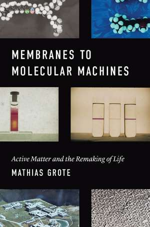 Membranes to Molecular Machines : Active Matter and the Remaking of Life de Mathias Grote