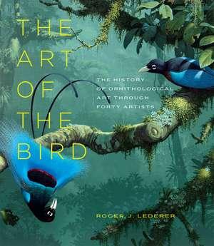 The Art of the Bird: The History of Ornithological Art through Forty Artists de Roger J. Lederer