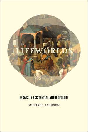 Lifeworlds: Essays in Existential Anthropology de Michael Jackson