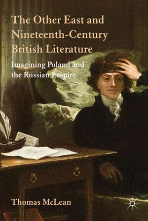 The Other East and Nineteenth-Century British Literature: Imagining Poland and the Russian Empire de T. McLean