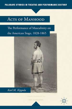Acts of Manhood: The Performance of Masculinity on the American Stage, 1828–1865 de K. Kippola