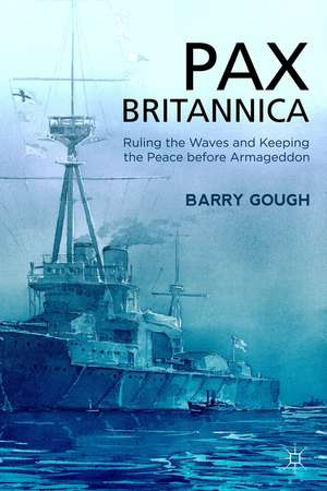 Pax Britannica: Ruling the Waves and Keeping the Peace before Armageddon de B. Gough