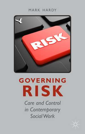 Governing Risk: Care and Control in Contemporary Social Work de M. Hardy