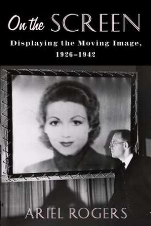 On the Screen – Displaying the Moving Image, 1926–1942 de Ariel Rogers