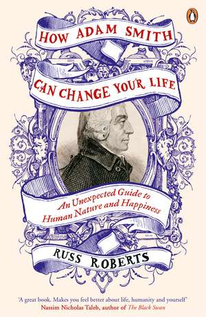 How Adam Smith Can Change Your Life: An Unexpected Guide to Human Nature and Happiness de Russ Roberts