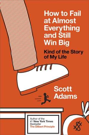 How to Fail at Almost Everything and Still Win Big: Kind of the Story of My Life de Scott Adams