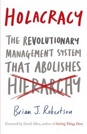 Holacracy: The Revolutionary Management System that Abolishes Hierarchy de Brian J. Robertson