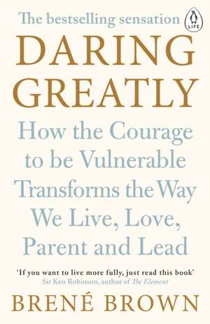 Daring Greatly: How the Courage to Be Vulnerable Transforms the Way We Live, Love, Parent, and Lead de Brené Brown