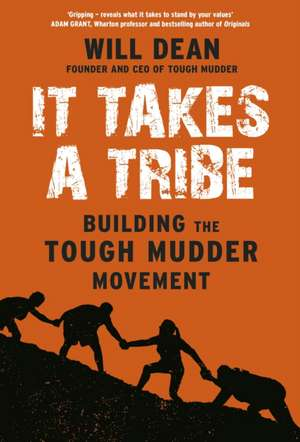It Takes a Tribe: Building the Tough Mudder Movement de Will Dean