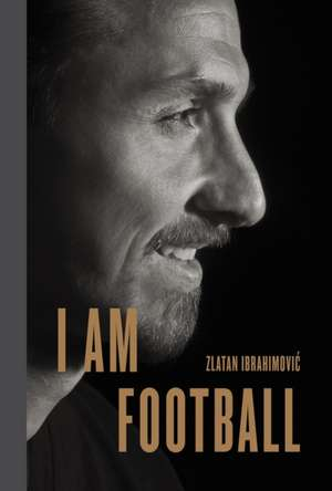 I Am Football: Zlatan Ibrahimovic de Zlatan Ibrahimovic