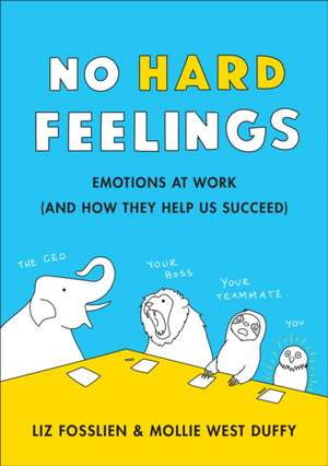 No Hard Feelings: Emotions at Work and How They Help Us Succeed de Liz Fosslien