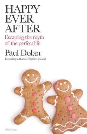 Happy Ever After: Escaping The Myth of The Perfect Life de Paul Dolan