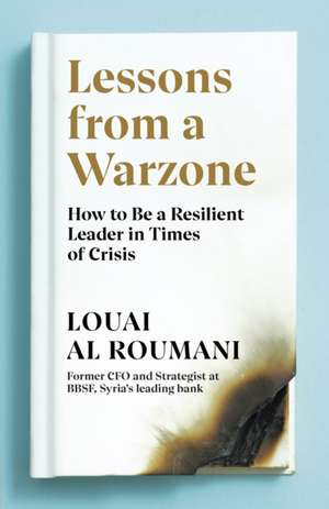 Lessons from a Warzone: How to be a Resilient Leader in Times of Crisis de Louai Al Roumani
