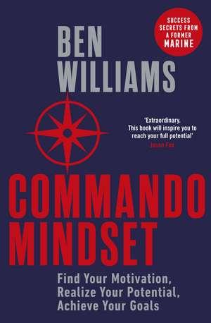 Commando Mindset: Find Your Motivation, Realize Your Potential, Achieve Your Goals de Ben Williams